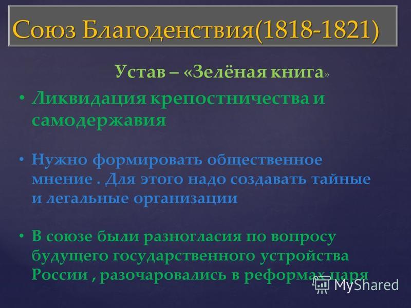 Союз Благоденствия(1818-1821) Устав – «Зелёная книга » Ликвидация крепостничества и самодержавия Нужно формировать общественное мнение. Для этого надо создавать тайные и легальные организации В союзе были разногласия по вопросу будущего государственн