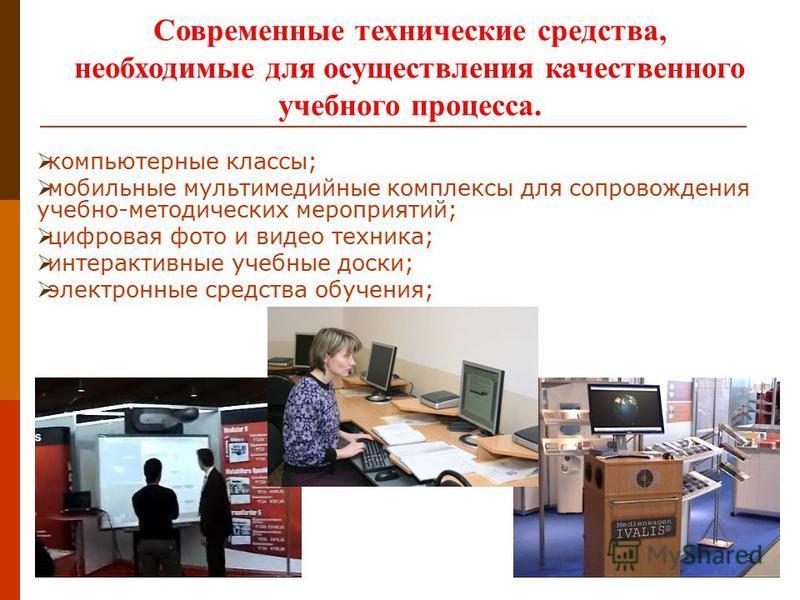 Современные технические средства, необходимые для осуществления качественного учебного процесса. компьютерные классы; мобильные мультимедийные комплексы для сопровождения учебно-методических мероприятий; цифровая фото и видео техника; интерактивные у
