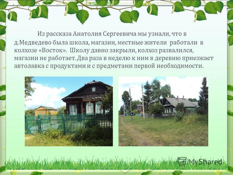 Из рассказа Анатолия Сергеевича мы узнали, что в д. Медведево была школа, магазин, местные жители работали в колхозе « Восток ». Школу давно закрыли, колхоз развалился, магазин не работает. Два раза в неделю к ним в деревню приезжает автолавка с прод