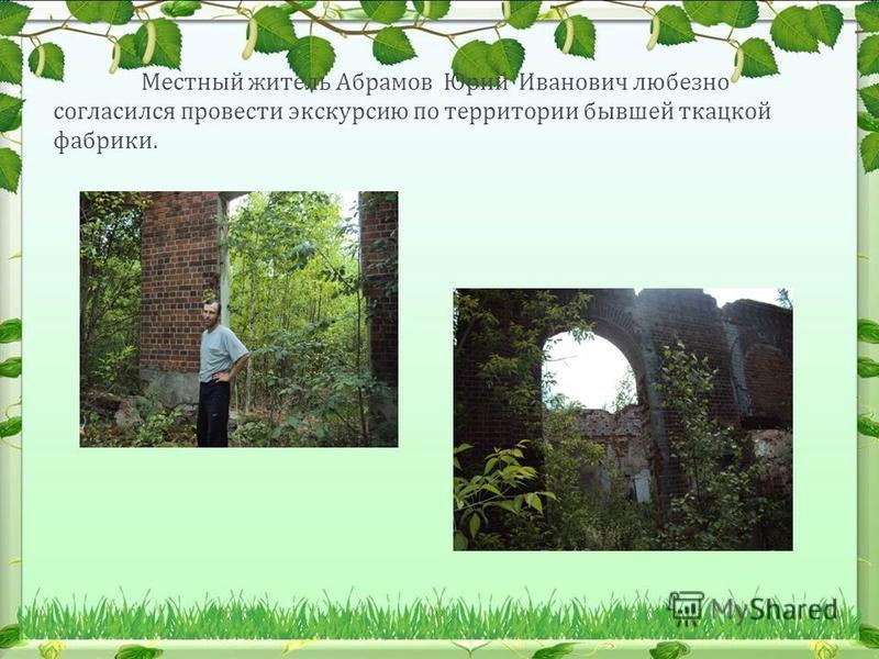 Местный житель Абрамов Юрий Иванович любезно согласился провести экскурсию по территории бывшей ткацкой фабрики.