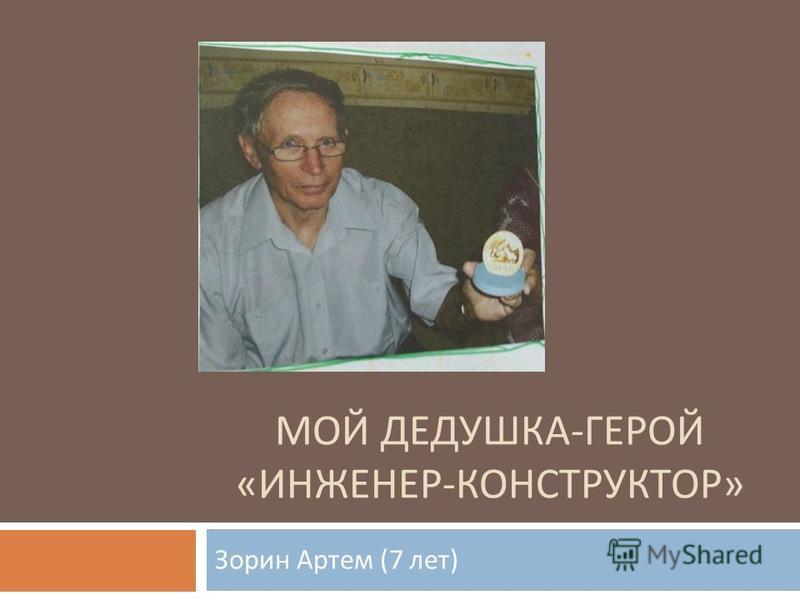 МОЙ ДЕДУШКА - ГЕРОЙ « ИНЖЕНЕР - КОНСТРУКТОР » Зорин Артем (7 лет )