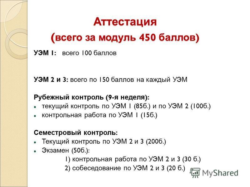 Аттестация ( всего за модуль 450 баллов ) УЭМ 1: всего 100 баллов УЭМ 2 и 3: всего по 150 баллов на каждый УЭМ Рубежный контроль (9- я неделя ): текущий контроль по УЭМ 1 (85 б.) и по УЭМ 2 (100 б.) контрольная работа по УЭМ 1 (15 б.) Семестровый кон
