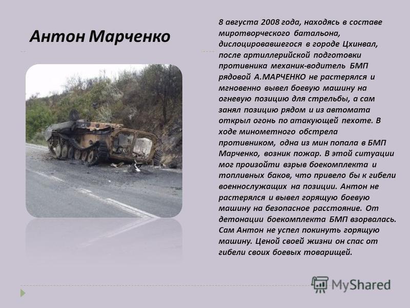 Антон Марченко 8 августа 2008 года, находясь в составе миротворческого батальона, дислоцировавшегося в городе Цхинвал, после артиллерийской подготовки противника механик-водитель БМП рядовой А.МАРЧЕНКО не растерялся и мгновенно вывел боевую машину на