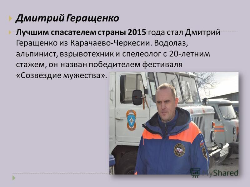 Дмитрий Геращенко Лучшим спасателем страны 2015 года стал Дмитрий Геращенко из Карачаево - Черкесии. Водолаз, альпинист, взрывотехник и спелеолог с 20- летним стажем, он назван победителем фестиваля « Созвездие мужества ».