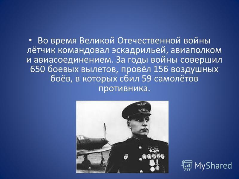 Во время Великой Отечественной войны лётчик командовал эскадрильей, авиаполком и авиасоединением. За годы войны совершил 650 боевых вылетов, провёл 156 воздушных боёв, в которых сбил 59 самолётов противника.