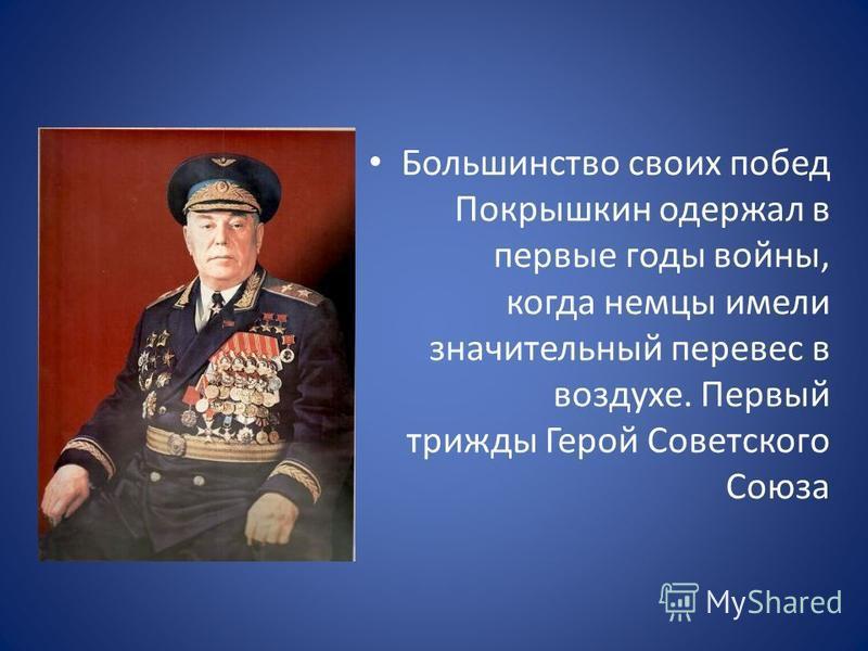 Большинство своих побед Покрышкин одержал в первые годы войны, когда немцы имели значительный перевес в воздухе. Первый трижды Герой Советского Союза
