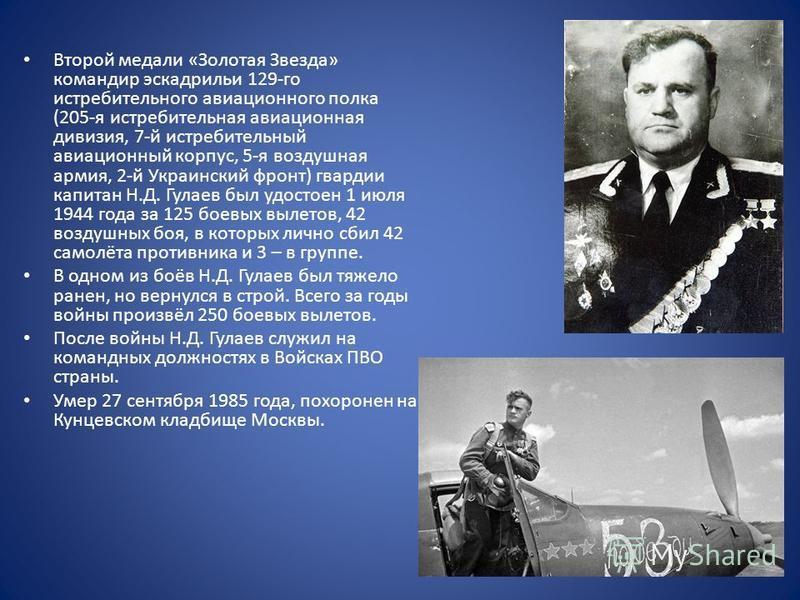 Второй медали «Золотая Звезда» командир эскадрильи 129-го истребительного авиационного полка (205-я истребительная авиационная дивизия, 7-й истребительный авиационный корпус, 5-я воздушная армия, 2-й Украинский фронт) гвардии капитан Н.Д. Гулаев был