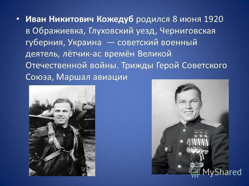 Иван Никитович Кожедуб родился 8 июня 1920 в Ображиевка, Глуховский уезд, Черниговская губерния, Украина советский военный деятель, лётчик-ас времён Великой Отечественной войны. Трижды Герой Советского Союза, Маршал авиации