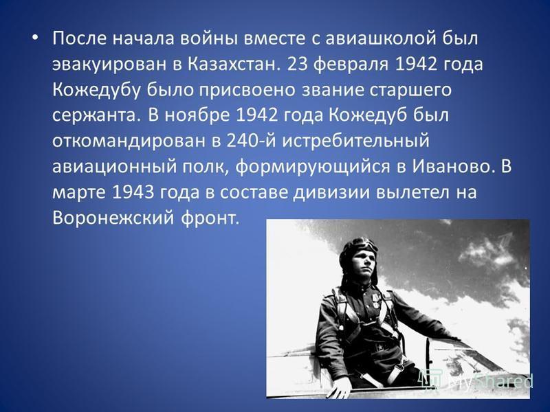 После начала войны вместе с авиашколой был эвакуирован в Казахстан. 23 февраля 1942 года Кожедубу было присвоено звание старшего сержанта. В ноябре 1942 года Кожедуб был откомандирован в 240-й истребительный авиационный полк, формирующийся в Иваново.