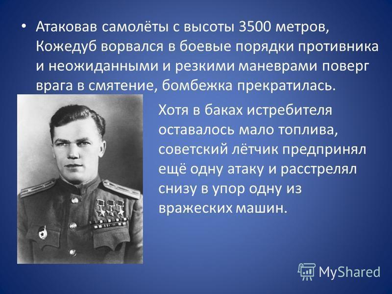 Атаковав самолёты с высоты 3500 метров, Кожедуб ворвался в боевые порядки противника и неожиданными и резкими маневрами поверг врага в смятение, бомбежка прекратилась. Хотя в баках истребителя оставалось мало топлива, советский лётчик предпринял ещё