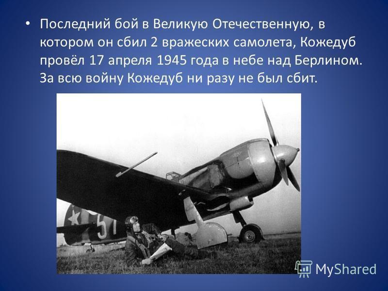 Последний бой в Великую Отечественную, в котором он сбил 2 вражеских самолета, Кожедуб провёл 17 апреля 1945 года в небе над Берлином. За всю войну Кожедуб ни разу не был сбит.