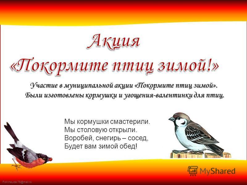FokinaLida.75@mail.ru Участие в муниципальной акции «Покормите птиц зимой». Были изготовлены кормушки и угощения-валентинки для птиц. Были изготовлены кормушки и угощения-валентинки для птиц. Мы кормушки смастерили. Мы столовую открыли. Воробей, снег