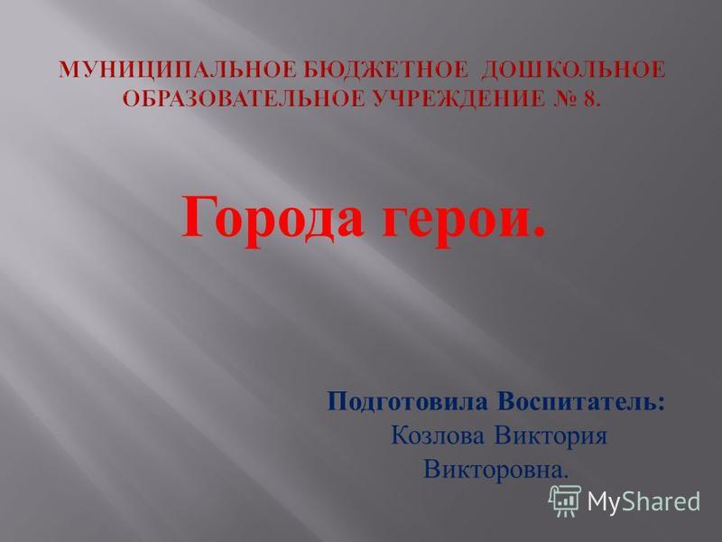 Города герои. Подготовила Воспитатель : Козлова Виктория Викторовна.