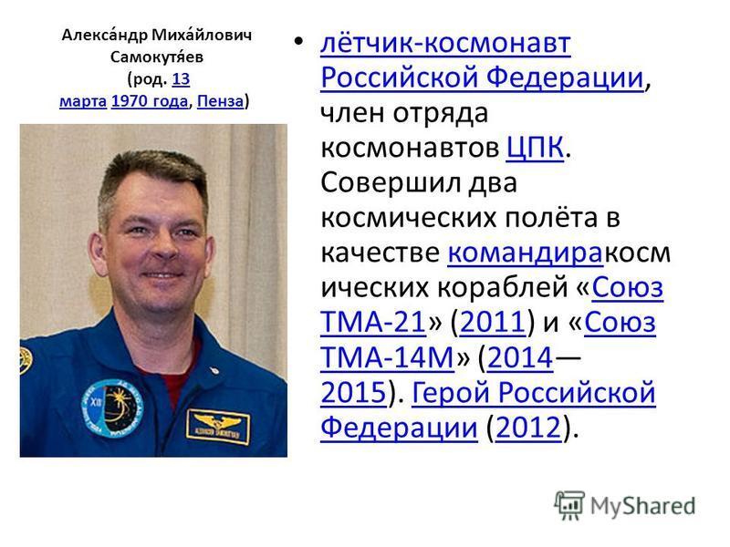 Алекса́ндр Миха́йлович Самокутя́ев (род. 13 марта 1970 года, Пенза) 13 марта 1970 года Пенза лётчик-космонавт Российской Федерации, член отряда космонавтов ЦПК. Совершил два космических полёта в качестве командира космических кораблей «Союз ТМА-21» (