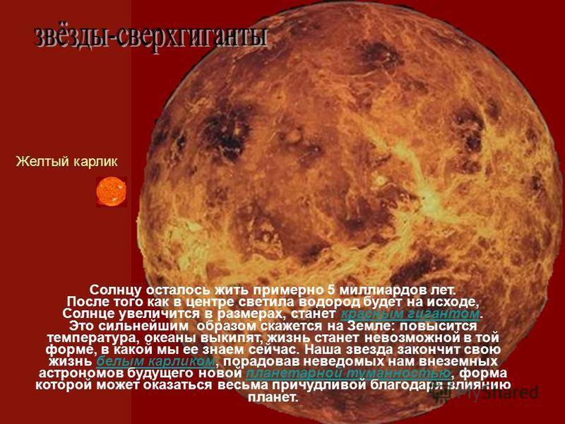 Солнцу осталось жить примерно 5 миллиардов лет. После того как в центре светила водород будет на исходе, Солнце увеличится в размерах, станет красным гигантом. Это сильнейшим образом скажется на Земле: повысится температура, океаны выкипят, жизнь ста