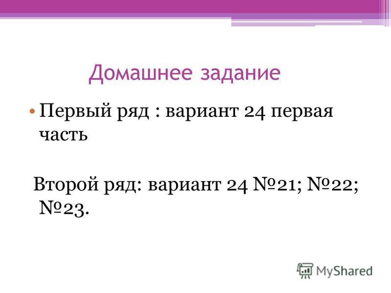 Домашнее задание Первый ряд : вариант 24 первая часть Второй ряд: вариант 24 21; 22; 23.