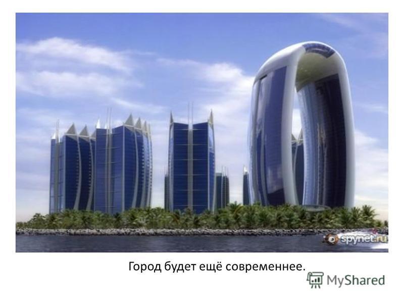 Город будет ещё современнее.