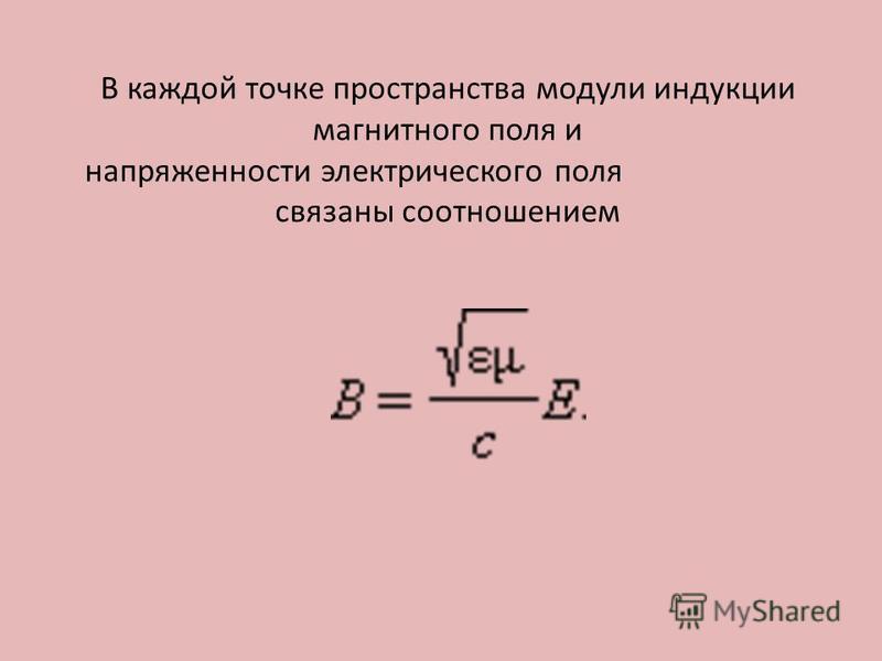В каждой точке пространства модули индукции магнитного поля и напряженности электрического поля связаны соотношением