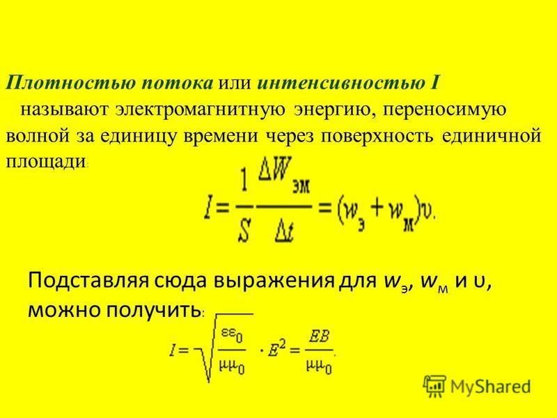 Плотностью потока или интенсивностью I называют электромагнитную энергию, переносимую волной за единицу времени через поверхность единичной площади : Подставляя сюда выражения для w э, w м и υ, можно получить :