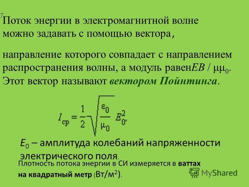 Поток энергии в электромагнитной волне можно задавать с помощью вектора, направление которого совпадает с направлением распространения волны, а модуль равенEB / μμ 0. Этот вектор называют вектором Пойнтинга. E 0 – амплитуда колебаний напряженности эл