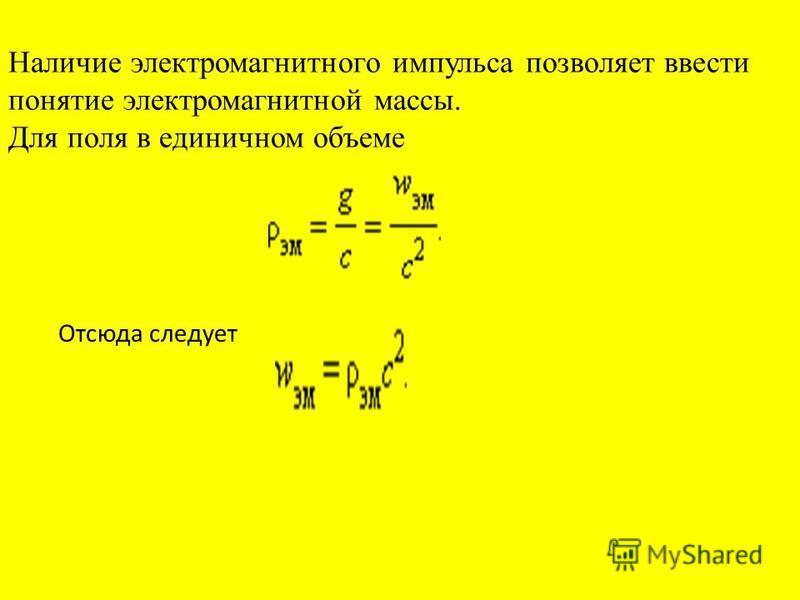 Наличие электромагнитного импульса позволяет ввести понятие электромагнитной массы. Для поля в единичном объеме Отсюда следует