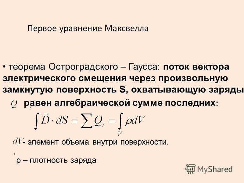 теорема Остроградского – Гаусса: поток вектора электрического смещения через произвольную замкнутую поверхность S, охватывающую заряды равен алгебраической сумме последних :, ρ – плотность заряда - элемент объема внутри поверхности. Первое уравнение