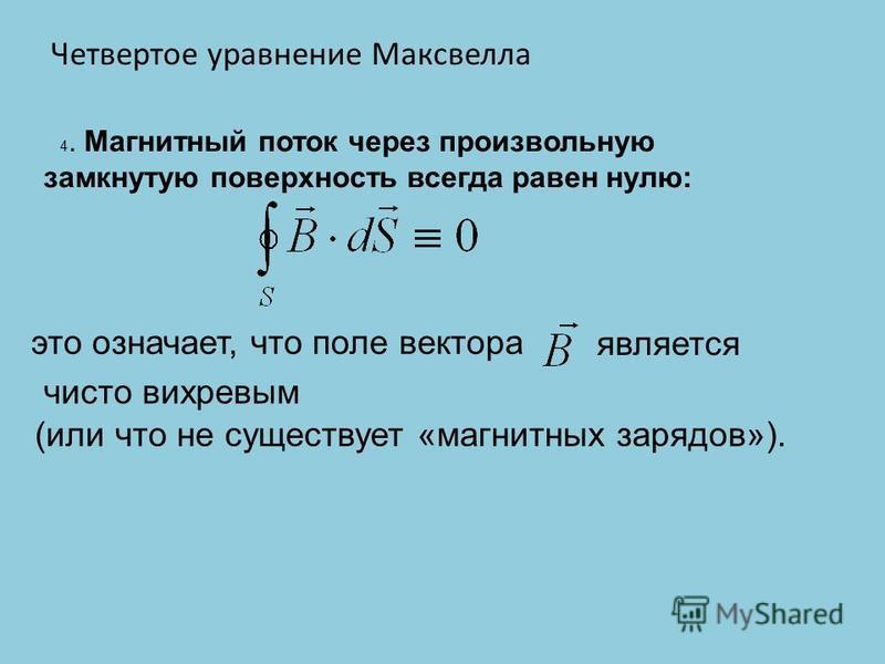 4. Магнитный поток через произвольную замкнутую поверхность всегда равен нулю: это означает, что поле вектора (или что не существует «магнитных зарядов»). Четвертое уравнение Максвелла чисто вихревым является