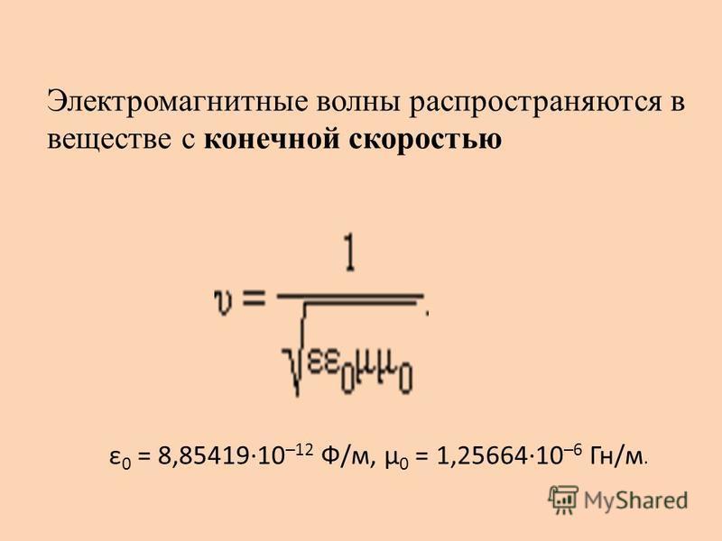 Электромагнитные волны распространяются в веществе с конечной скоростью ε 0 = 8,85419·10 –12 Ф/м, μ 0 = 1,25664·10 –6 Гн/м.