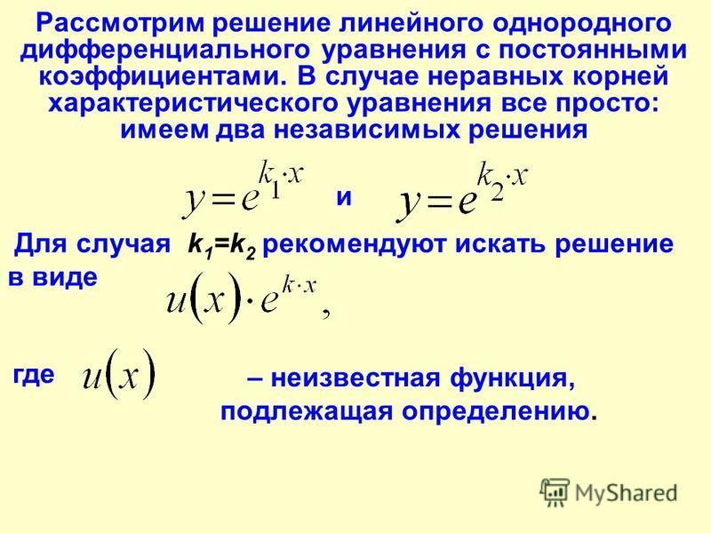 Рассмотрим решение линейного однородного дифференциального уравнения с постоянными коэффициентами. В случае неравных корней характеристического уравнения все просто: имеем два независимых решения и Для случая k 1 =k 2 рекомендуют искать решение в вид