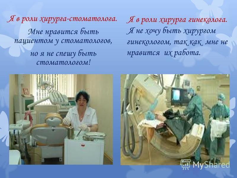 Я в роли хирурга-стоматолога. Мне нравится быть пациентом у стоматологов, но я не спешу быть стоматологом! Я в роли хирурга гинеколога. Я не хочу быть хирургом гинекологом, так как мне не нравится их работа.