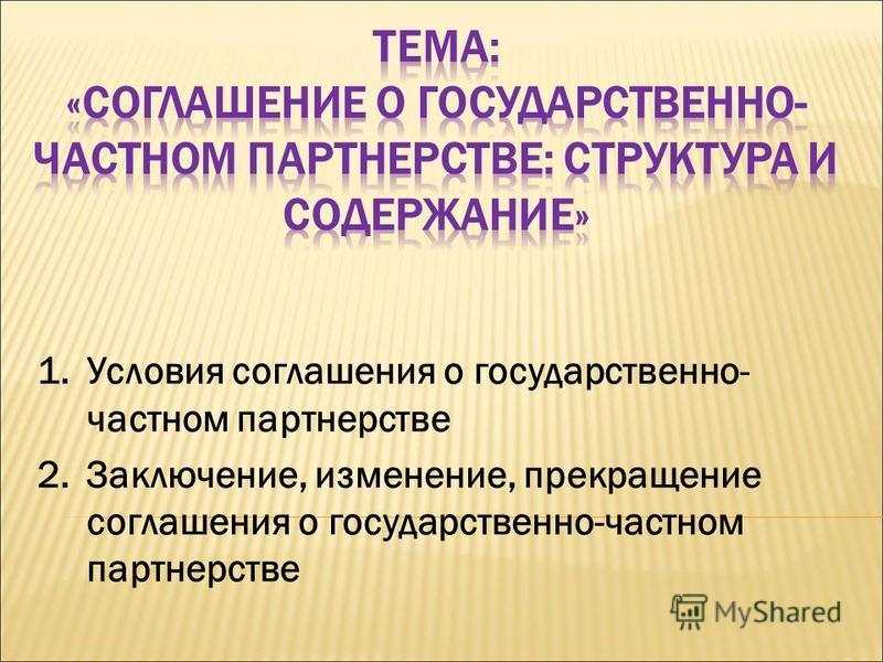 1. Условия соглашения о государственно- частном партнерстве 2.Заключение, изменение, прекращение соглашения о государственно-частном партнерстве