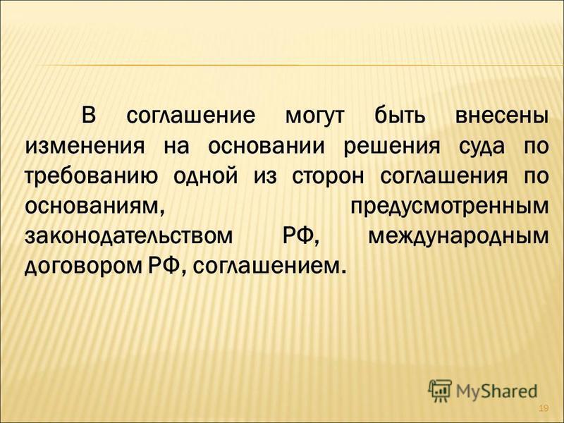 В соглашение могут быть внесены изменения на основании решения суда по требованию одной из сторон соглашения по основаниям, предусмотренным законодательством РФ, международным договором РФ, соглашением. 19