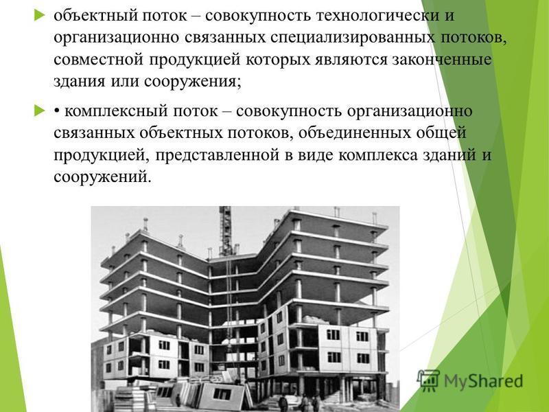 объектный поток – совокупность технологически и организационно связанных специализированных потоков, совместной продукцией которых являются законченные здания или сооружения; комплексный поток – совокупность организационно связанных объектных потоков