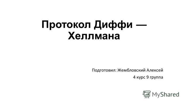 Протокол Диффи Хеллмана Подготовил: Жембловский Алексей 4 курс 9 группа