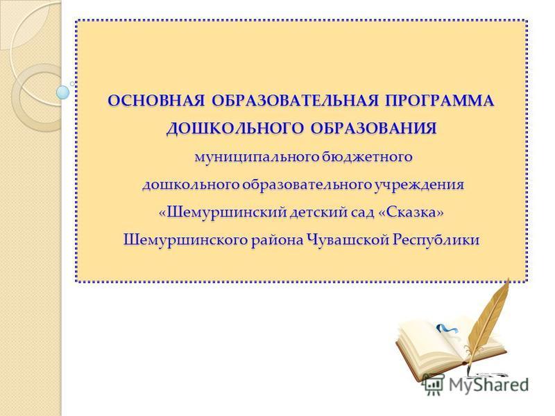 ОСНОВНАЯ ОБРАЗОВАТЕЛЬНАЯ ПРОГРАММА ДОШКОЛЬНОГО ОБРАЗОВАНИЯ муниципального бюджетного дошкольного образовательного учреждения «Шемуршинский детский сад «Сказка» Шемуршинского района Чувашской Республики ОСНОВНАЯ ОБРАЗОВАТЕЛЬНАЯ ПРОГРАММА ДОШКОЛЬНОГО О