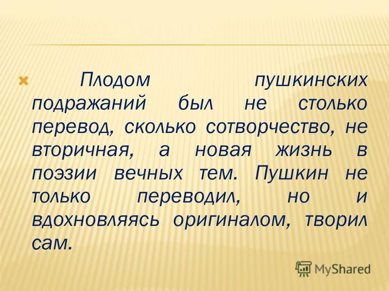 Плодом пушкинских подражаний был не столько перевод, сколько сотворчество, не вторичная, а новая жизнь в поэзии вечных тем. Пушкин не только переводил, но и вдохновляясь оригиналом, творил сам.