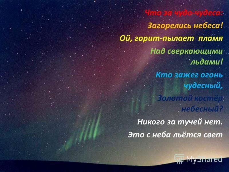 Что за чудо-чудеса: Загорелись небеса! Ой, горит-пылает пламя Над сверкающими льдами! Кто зажег огонь чудесный, Золотой костёр небесный? Никого за тучей нет. Это с неба льётся свет