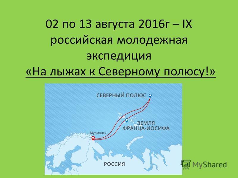 02 по 13 августа 2016 г – IX российская молодежная экспедиция «На лыжах к Северному полюсу!»