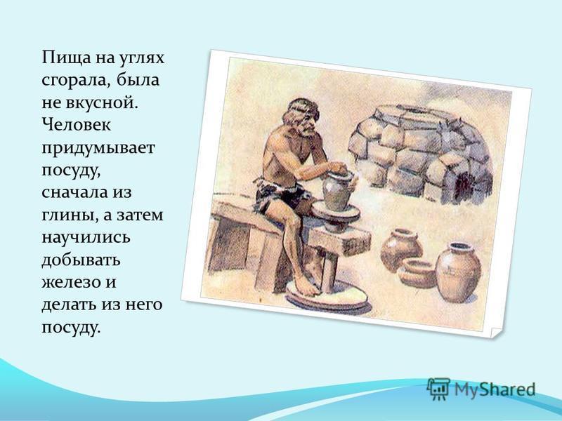 Пища на углях сгорала, была не вкусной. Человек придумывает посуду, сначала из глины, а затем научились добывать железо и делать из него посуду.