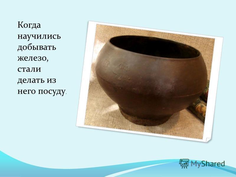 Когда научились добывать железо, стали делать из него посуду.