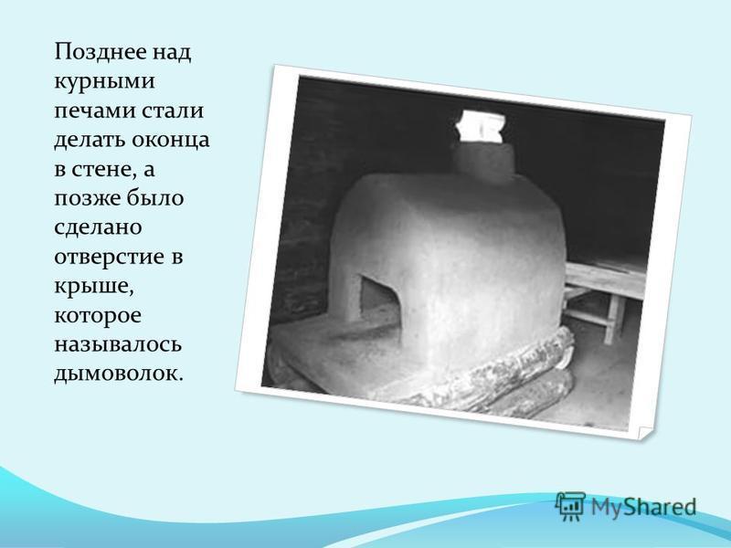 Позднее над курными печами стали делать оконца в стене, а позже было сделано отверстие в крыше, которое называлось дымоволок.