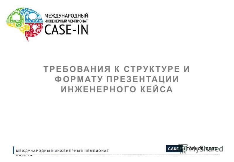 ТРЕБОВАНИЯ К СТРУКТУРЕ И ФОРМАТУ ПРЕЗЕНТАЦИИ ИНЖЕНЕРНОГО КЕЙСА МЕЖДУНАРОДНЫЙ ИНЖЕНЕРНЫЙ ЧЕМПИОНАТ CASE IN CASE-IN ГОРНОЕ ДЕЛО