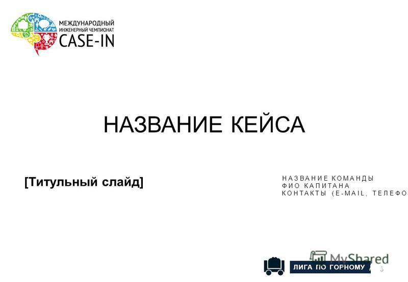 [Титульный слайд] 3 НАЗВАНИЕ КЕЙСА НАЗВАНИЕ КОМАНДЫ ФИО КАПИТАНА КОНТАКТЫ (E-MAIL, ТЕЛЕФОН) ЛИГА ПО ГОРНОМУ ДЕЛУ