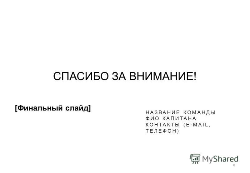 8 СПАСИБО ЗА ВНИМАНИЕ! [Финальный слайд] НАЗВАНИЕ КОМАНДЫ ФИО КАПИТАНА КОНТАКТЫ (E-MAIL, ТЕЛЕФОН)