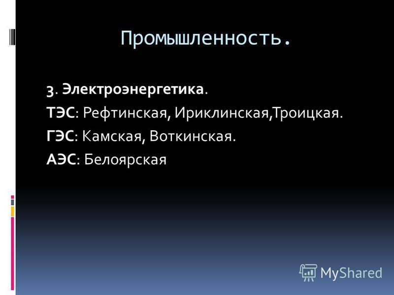 Промышленность. 3. Электроэнергетика. ТЭС: Рефтинская, Ириклинская,Троицкая. ГЭС: Камская, Воткинская. АЭС: Белоярская
