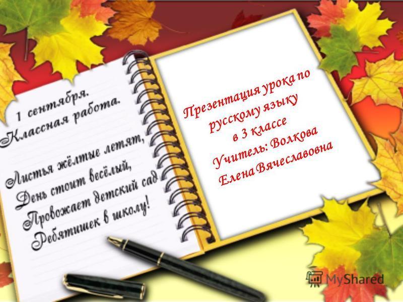 Презентация урока по русскому языку в 3 классе Учитель: Волкова Елена Вячеславовна