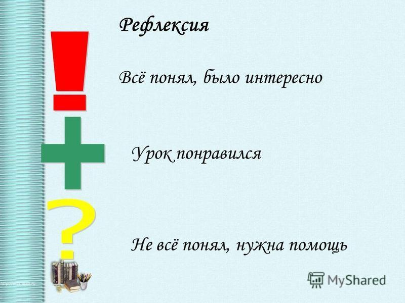 Рефлексия Всё понял, было интересно Урок понравился Не всё понял, нужна помощь