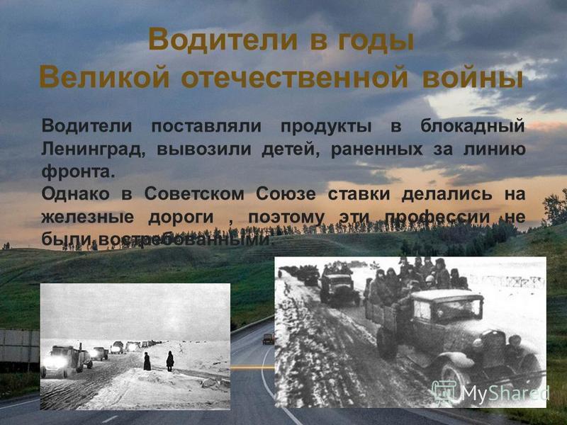 Водители поставляли продукты в блокадный Ленинград, вывозили детей, раненных за линию фронта. Однако в Советском Союзе ставки делались на железные дороги, поэтому эти профессии не были востребованными. Водители в годы Великой отечественной войны