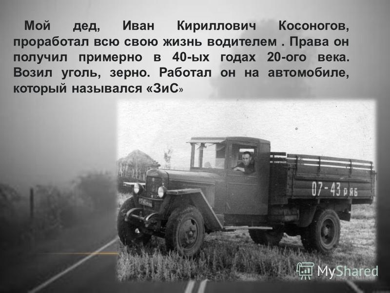 Мой дед, Иван Кириллович Косоногов, проработал всю свою жизнь водителем. Права он получил примерно в 40-ых годах 20-ого века. Возил уголь, зерно. Работал он на автомобиле, который назывался «ЗиС »