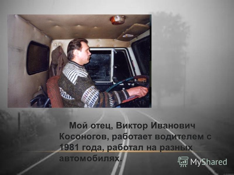 Мой отец, Виктор Иванович Косоногов, работает водителем с 1981 года, работал на разных автомобилях.